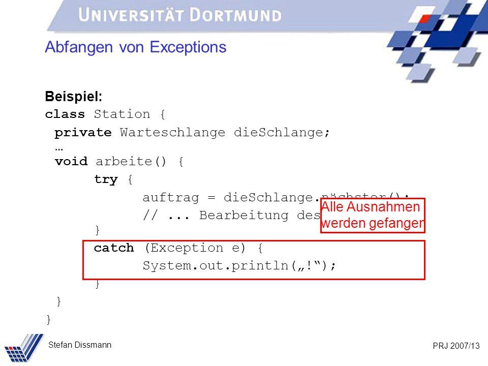 PRJ 2007/13 Stefan Dissmann Abfangen von Exceptions Beispiel: class Station { private Warteschlange dieSchlange; … void arbeite() { try { auftrag = dieSchlange.nächster(); //...
