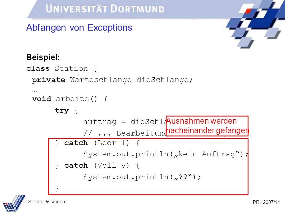 PRJ 2007/14 Stefan Dissmann Abfangen von Exceptions Beispiel: class Station { private Warteschlange dieSchlange; … void arbeite() { try { auftrag = dieSchlange.nächster(); //...