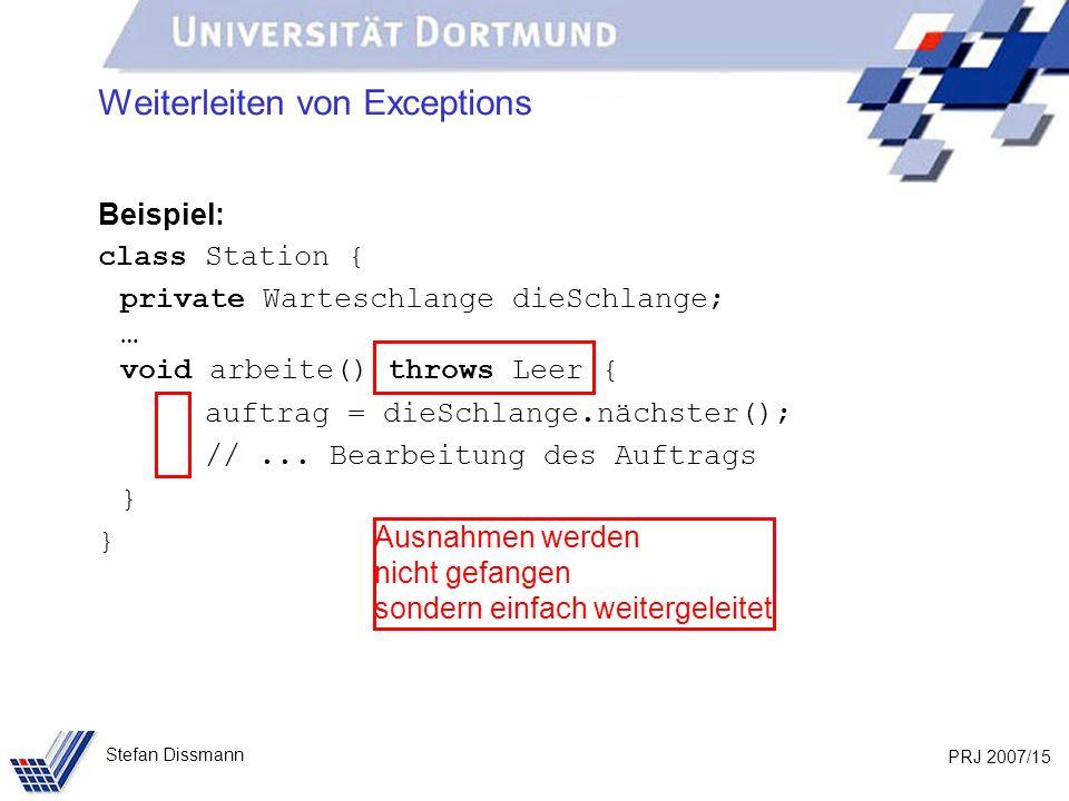 PRJ 2007/15 Stefan Dissmann Weiterleiten von Exceptions Beispiel: class Station { private Warteschlange dieSchlange; … void arbeite() throws Leer { auftrag = dieSchlange.nächster(); //...