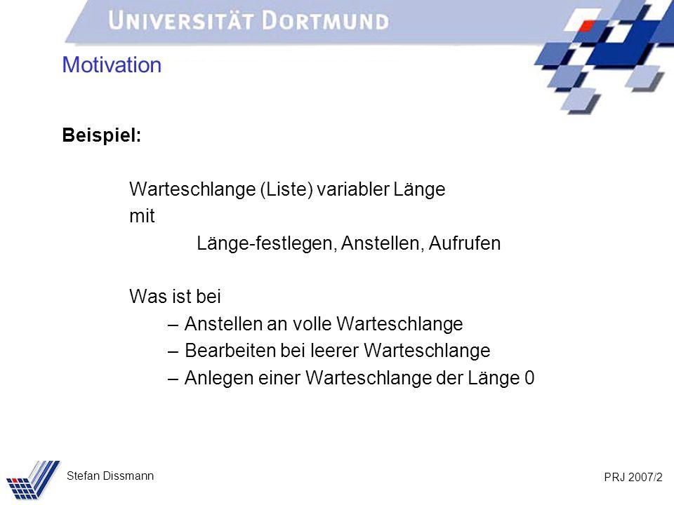 PRJ 2007/2 Stefan Dissmann Motivation Beispiel: Warteschlange (Liste) variabler Länge mit Länge-festlegen, Anstellen, Aufrufen Was ist bei –Anstellen