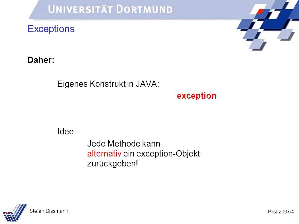 PRJ 2007/4 Stefan Dissmann Exceptions Daher: Eigenes Konstrukt in JAVA: exception Idee: Jede Methode kann alternativ ein exception-Objekt zurückgeben!