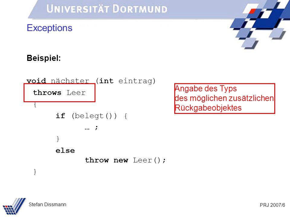 PRJ 2007/6 Stefan Dissmann Exceptions Beispiel: void nächster (int eintrag) throws Leer { if (belegt()) { … ; } else throw new Leer(); } Angabe des Typs des möglichen zusätzlichen Rückgabeobjektes