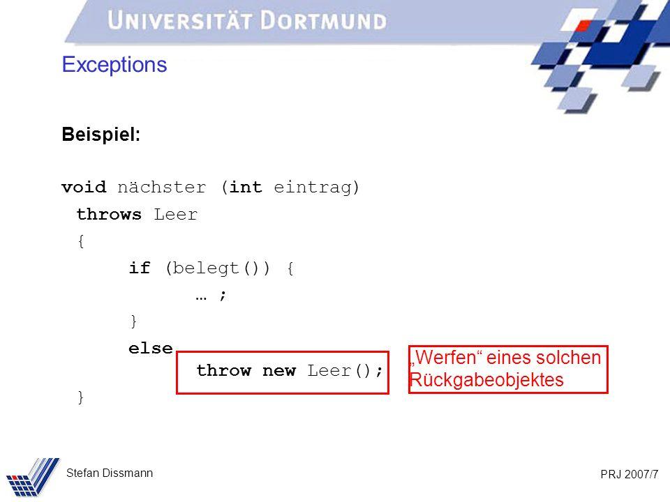 PRJ 2007/7 Stefan Dissmann Exceptions Beispiel: void nächster (int eintrag) throws Leer { if (belegt()) { … ; } else throw new Leer(); } Werfen eines solchen Rückgabeobjektes