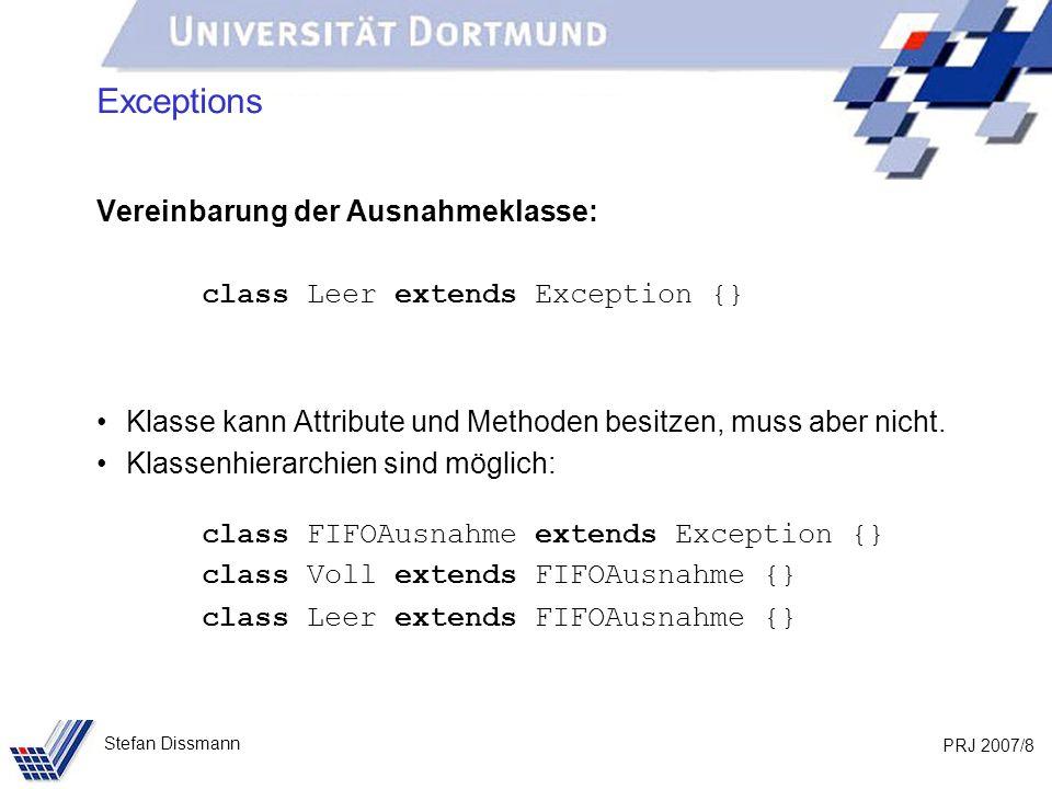 PRJ 2007/8 Stefan Dissmann Exceptions Vereinbarung der Ausnahmeklasse: class Leer extends Exception {} Klasse kann Attribute und Methoden besitzen, muss aber nicht.