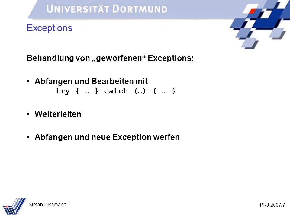 PRJ 2007/9 Stefan Dissmann Exceptions Behandlung von geworfenen Exceptions: Abfangen und Bearbeiten mit try { … } catch (…) { … } Weiterleiten Abfange