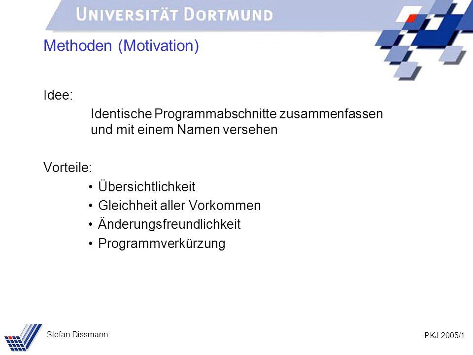 PKJ 2005/1 Stefan Dissmann Methoden (Motivation) Idee: Identische Programmabschnitte zusammenfassen und mit einem Namen versehen Vorteile: Übersichtlichkeit Gleichheit aller Vorkommen Änderungsfreundlichkeit Programmverkürzung