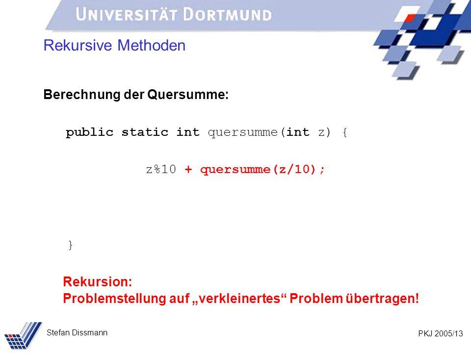 PKJ 2005/13 Stefan Dissmann Rekursive Methoden Berechnung der Quersumme: public static int quersumme(int z) { z%10 + quersumme(z/10); } Rekursion: Problemstellung auf verkleinertes Problem übertragen!
