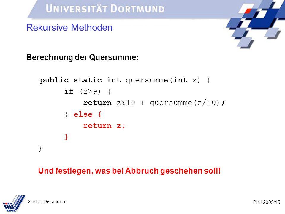PKJ 2005/15 Stefan Dissmann Rekursive Methoden Berechnung der Quersumme: public static int quersumme(int z) { if (z>9) { return z%10 + quersumme(z/10); } else { return z; } Und festlegen, was bei Abbruch geschehen soll!