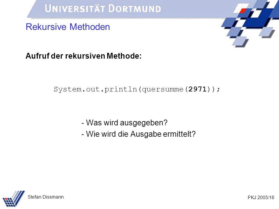 PKJ 2005/16 Stefan Dissmann Rekursive Methoden Aufruf der rekursiven Methode: System.out.println(quersumme(2971)); - Was wird ausgegeben? - Wie wird d