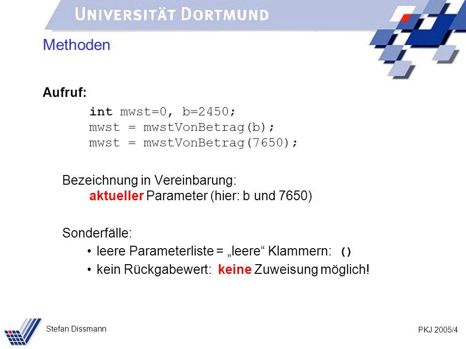 PKJ 2005/4 Stefan Dissmann Methoden Aufruf: int mwst=0, b=2450; mwst = mwstVonBetrag(b); mwst = mwstVonBetrag(7650); Bezeichnung in Vereinbarung: aktueller Parameter (hier: b und 7650) Sonderfälle: leere Parameterliste = leere Klammern: () kein Rückgabewert: keine Zuweisung möglich!