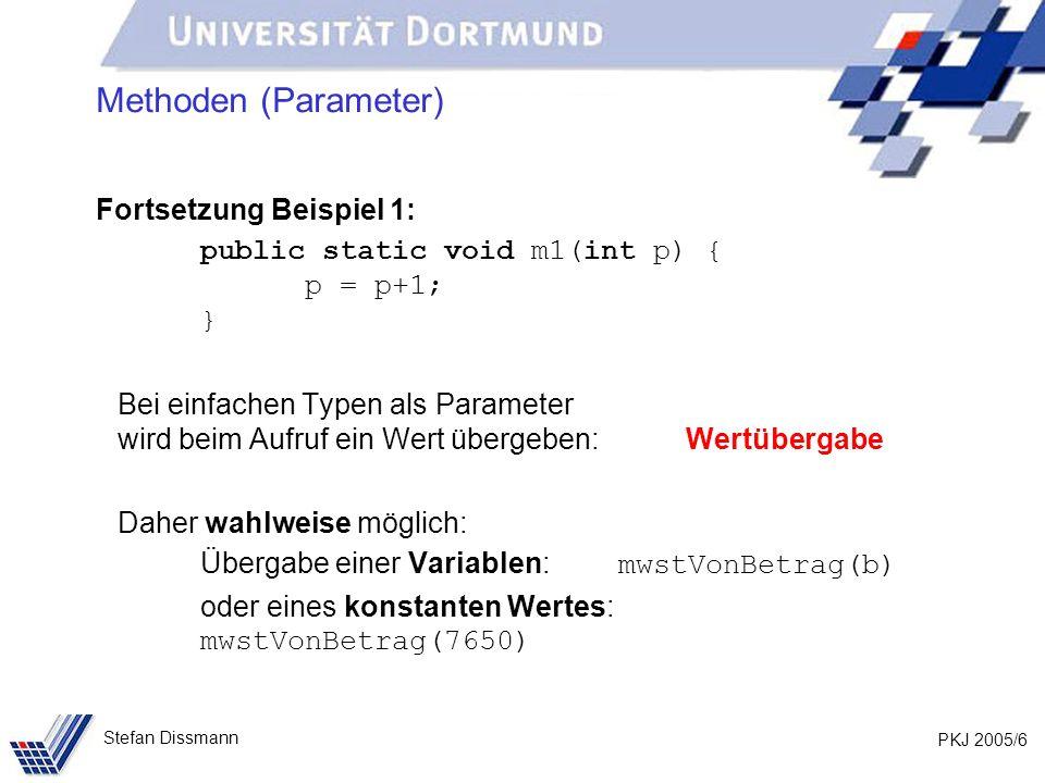PKJ 2005/6 Stefan Dissmann Methoden (Parameter) Fortsetzung Beispiel 1: public static void m1(int p) { p = p+1; } Bei einfachen Typen als Parameter wird beim Aufruf ein Wert übergeben: Wertübergabe Daher wahlweise möglich: Übergabe einer Variablen: mwstVonBetrag(b) oder eines konstanten Wertes: mwstVonBetrag(7650)