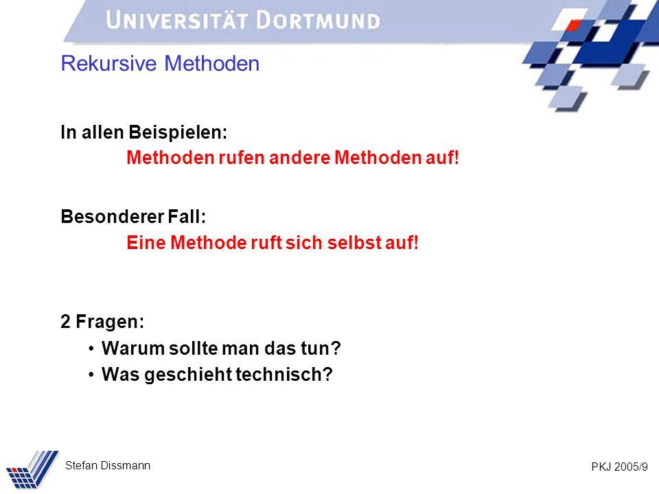 PKJ 2005/9 Stefan Dissmann Rekursive Methoden In allen Beispielen: Methoden rufen andere Methoden auf! Besonderer Fall: Eine Methode ruft sich selbst
