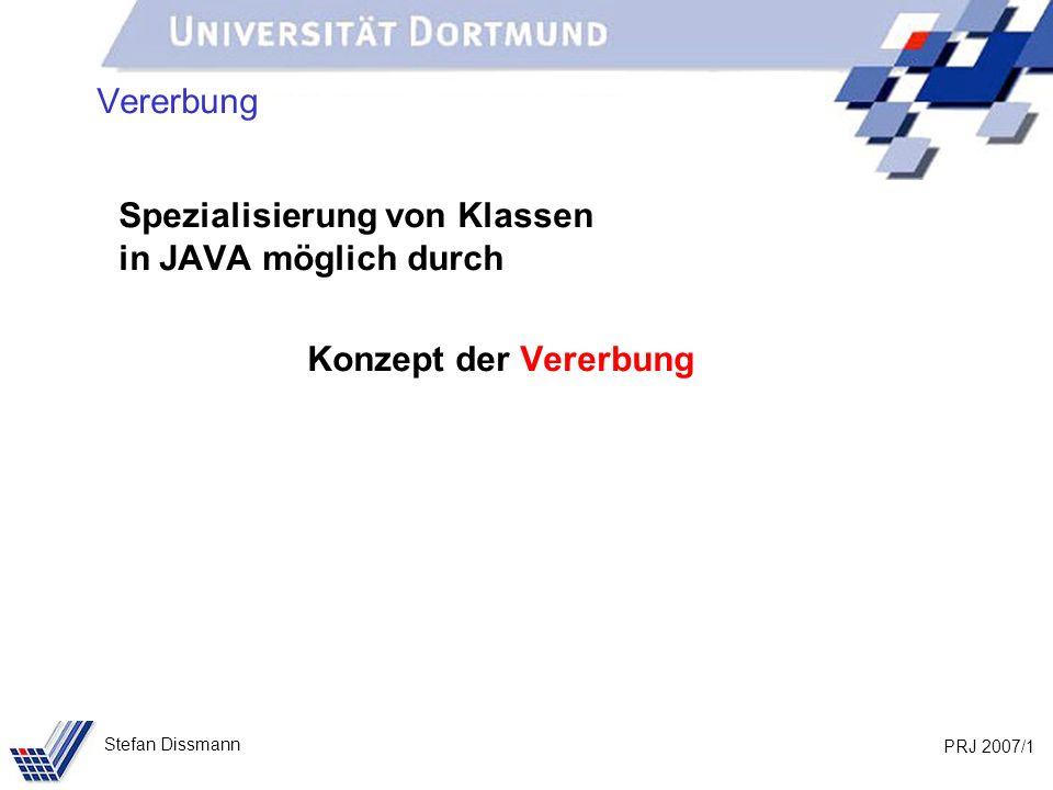 PRJ 2007/32 Stefan Dissmann Referenzen auf Ober- und Unterklassen Beispiel: Person p = new Person (Meier, Jana, Dortmund); Kunde k = new Kunde (Schmidt, Axel, Bochum, 103); // Methoden in beiden Klassen vereinbart System.out.println(p.toString()); System.out.println(k.toString()); // Methode aus Person vererbt System.out.println(p.gibOrt()); System.out.println(k.gibOrt()); // Methode nur in Kunde k.aendereOrt(103, Unna); p k