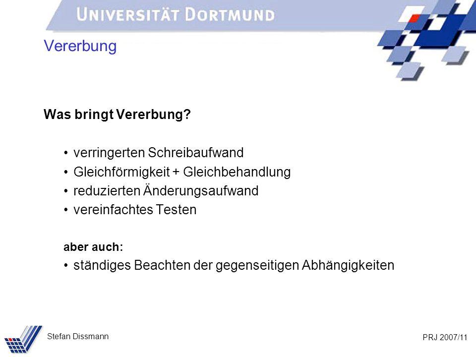 PRJ 2007/11 Stefan Dissmann Vererbung Was bringt Vererbung? verringerten Schreibaufwand Gleichförmigkeit + Gleichbehandlung reduzierten Änderungsaufwa