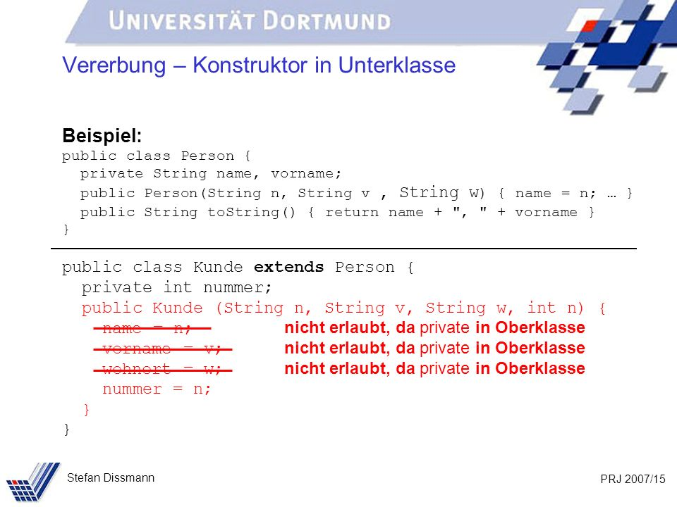 PRJ 2007/15 Stefan Dissmann Vererbung – Konstruktor in Unterklasse Beispiel: public class Person { private String name, vorname; public Person(String