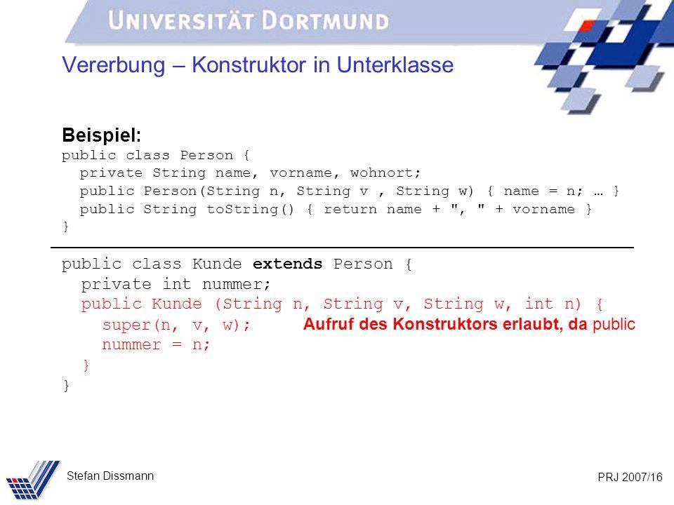 PRJ 2007/16 Stefan Dissmann Vererbung – Konstruktor in Unterklasse Beispiel: public class Person { private String name, vorname, wohnort; public Perso