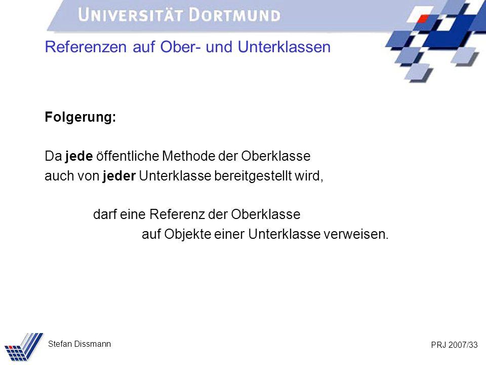 PRJ 2007/33 Stefan Dissmann Referenzen auf Ober- und Unterklassen Folgerung: Da jede öffentliche Methode der Oberklasse auch von jeder Unterklasse ber