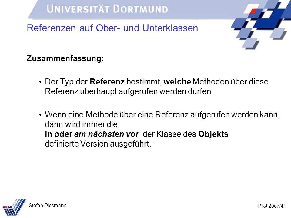PRJ 2007/41 Stefan Dissmann Referenzen auf Ober- und Unterklassen Zusammenfassung: Der Typ der Referenz bestimmt, welche Methoden über diese Referenz