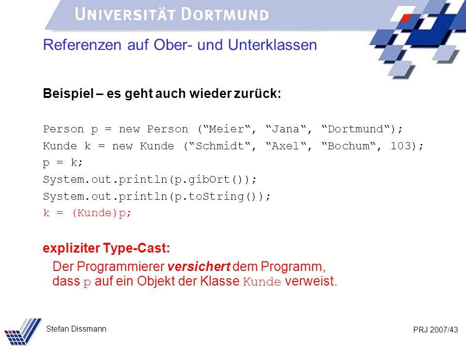 PRJ 2007/43 Stefan Dissmann Referenzen auf Ober- und Unterklassen Beispiel – es geht auch wieder zurück: Person p = new Person (Meier, Jana, Dortmund)