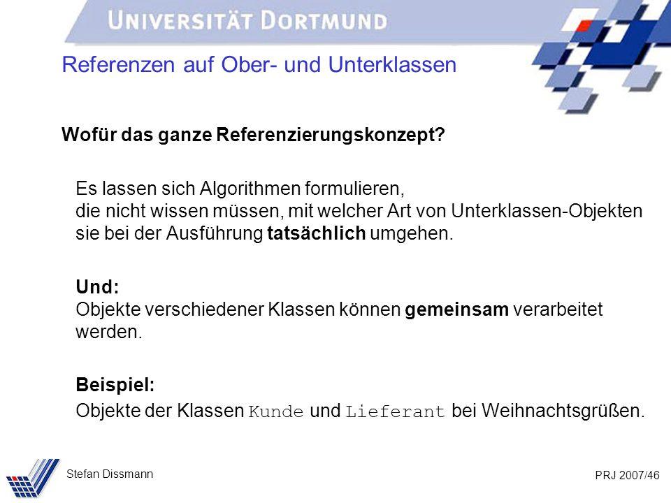 PRJ 2007/46 Stefan Dissmann Referenzen auf Ober- und Unterklassen Wofür das ganze Referenzierungskonzept? Es lassen sich Algorithmen formulieren, die