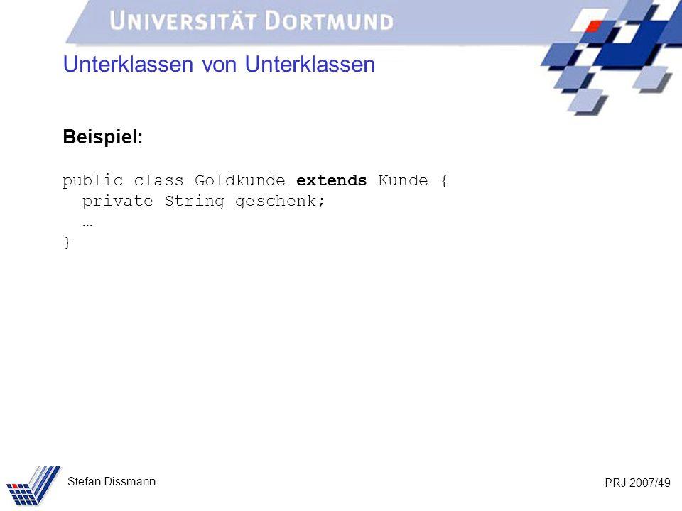 PRJ 2007/49 Stefan Dissmann Unterklassen von Unterklassen Beispiel: public class Goldkunde extends Kunde { private String geschenk; … }