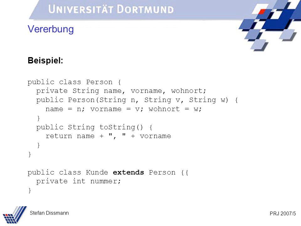 PRJ 2007/36 Stefan Dissmann Referenzen auf Ober- und Unterklassen Beispiel: Person p = new Person (Meier, Jana, Dortmund); Kunde k = new Kunde (Schmidt, Axel, Bochum, 103); p = k; p.aendereOrt(103, Unna); System.out.println(p.gibOrt()); System.out.println(p.toString()); Nicht möglich, da p Referenz auf Person und aendereOrt in Person unbekannt ist.