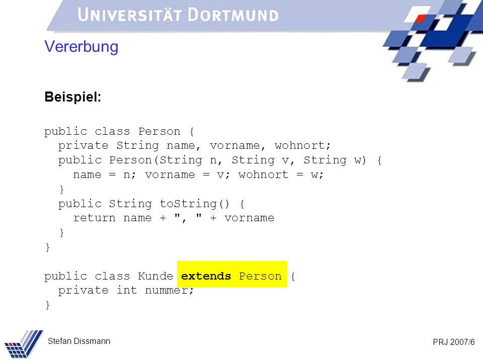 PRJ 2007/6 Stefan Dissmann Vererbung Beispiel: public class Person { private String name, vorname, wohnort; public Person(String n, String v, String w
