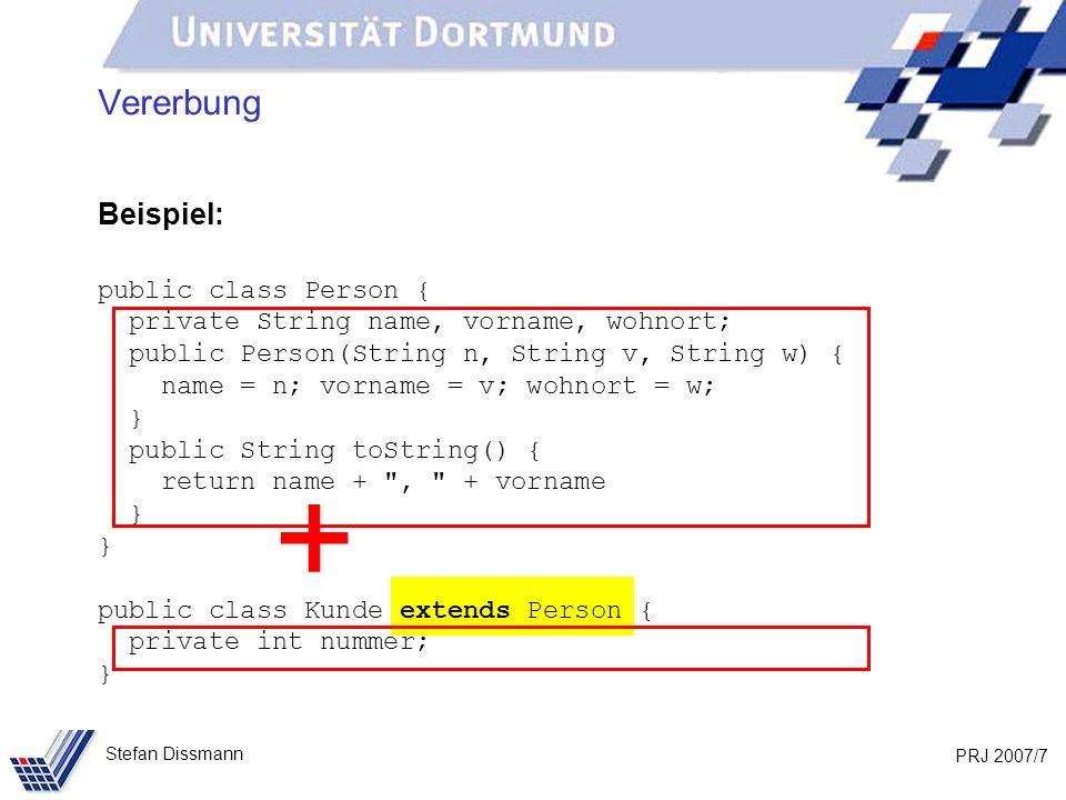 PRJ 2007/18 Stefan Dissmann Vererbung – Texterzeugung Version 1 Beispiel: public class Person { private String name, vorname, wohnort; public Person(String n, String v, String w) { name = n; … } public String toString() { return name + , + vorname } } public class Kunde extends Person { private int nummer; public Kunde (String n, String v, String w, int n) { super(n, v, w); nummer = n; } public String zuText() { return toString() + , + nummer; }