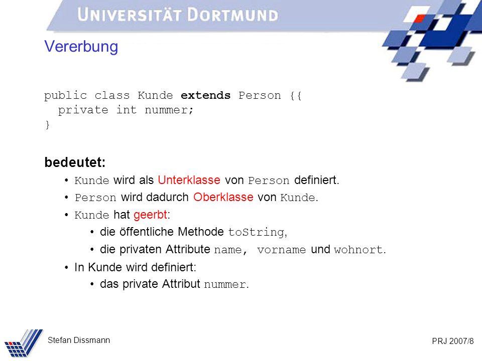 PRJ 2007/29 Stefan Dissmann Referenzen auf Ober- und Unterklassen Beispiel: Person p = new Person (Meier, Jana, Dortmund); Kunde k = new Kunde (Schmidt, Axel, Bochum, 103); // Methoden in beiden Klassen vereinbart System.out.println(p.toString()); System.out.println(k.toString()); // Methode aus Person vererbt System.out.println(p.gibOrt()); System.out.println(k.gibOrt());