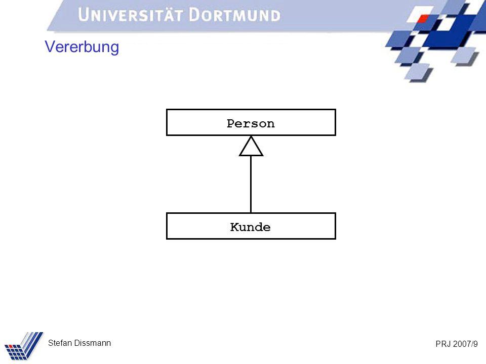 PRJ 2007/30 Stefan Dissmann Referenzen auf Ober- und Unterklassen Beispiel: Person p = new Person (Meier, Jana, Dortmund); Kunde k = new Kunde (Schmidt, Axel, Bochum, 103); // Methoden in beiden Klassen vereinbart System.out.println(p.toString()); System.out.println(k.toString()); // Methode aus Person vererbt System.out.println(p.gibOrt()); System.out.println(k.gibOrt()); // Methode nur in Kunde k.aendereOrt(103, Unna);