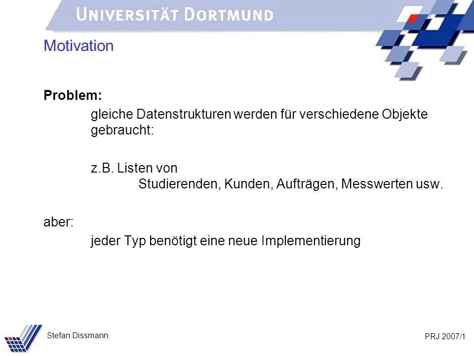 PRJ 2007/1 Stefan Dissmann Motivation Problem: gleiche Datenstrukturen werden für verschiedene Objekte gebraucht: z.B.