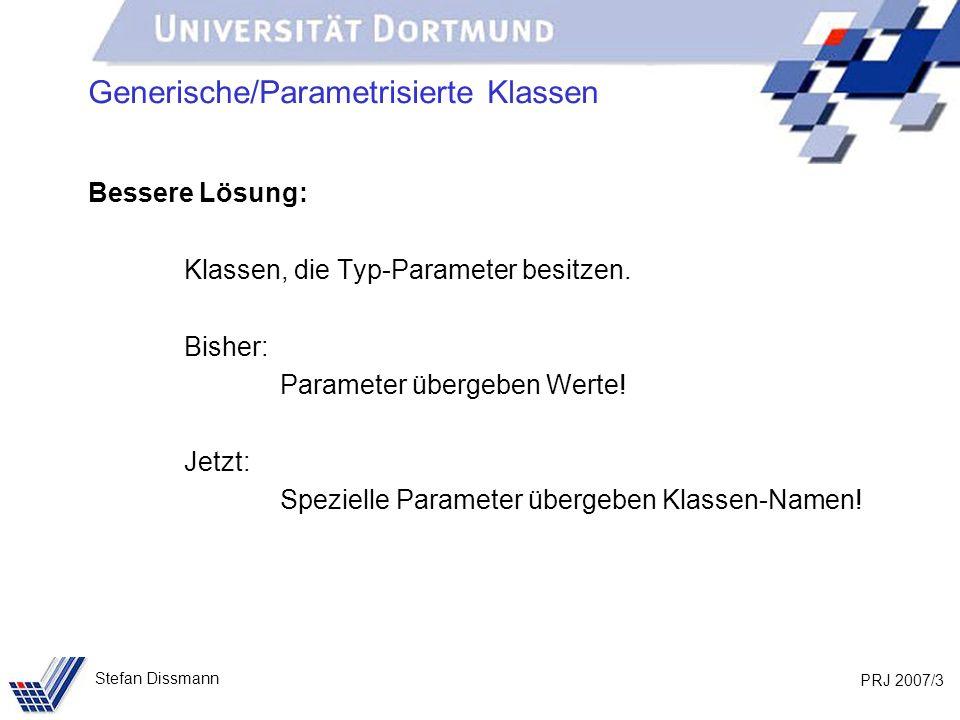 PRJ 2007/3 Stefan Dissmann Generische/Parametrisierte Klassen Bessere Lösung: Klassen, die Typ-Parameter besitzen.