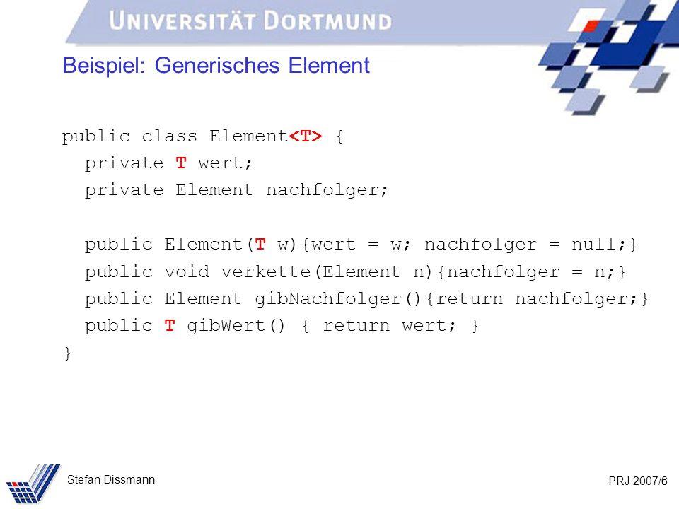 PRJ 2007/6 Stefan Dissmann Beispiel: Generisches Element public class Element { private T wert; private Element nachfolger; public Element(T w){wert = w; nachfolger = null;} public void verkette(Element n){nachfolger = n;} public Element gibNachfolger(){return nachfolger;} public T gibWert() { return wert; } }