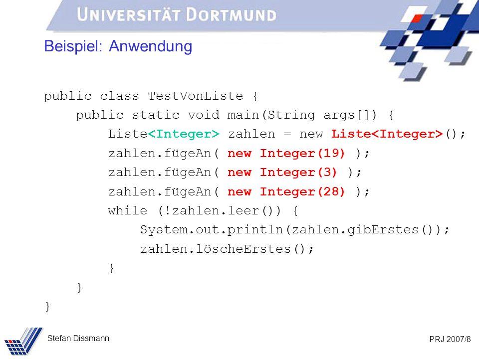 PRJ 2007/8 Stefan Dissmann Beispiel: Anwendung public class TestVonListe { public static void main(String args[]) { Liste zahlen = new Liste (); zahlen.fügeAn( new Integer(19) ); zahlen.fügeAn( new Integer(3) ); zahlen.fügeAn( new Integer(28) ); while (!zahlen.leer()) { System.out.println(zahlen.gibErstes()); zahlen.löscheErstes(); }