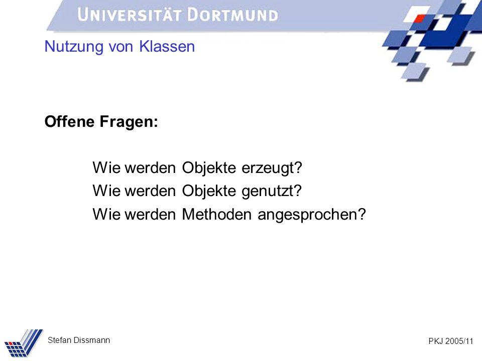 PKJ 2005/11 Stefan Dissmann Nutzung von Klassen Offene Fragen: Wie werden Objekte erzeugt.
