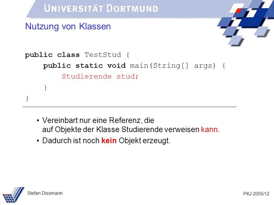 PKJ 2005/12 Stefan Dissmann Nutzung von Klassen public class TestStud { public static void main(String[] args) { Studierende stud; } Vereinbart nur eine Referenz, die auf Objekte der Klasse Studierende verweisen kann.