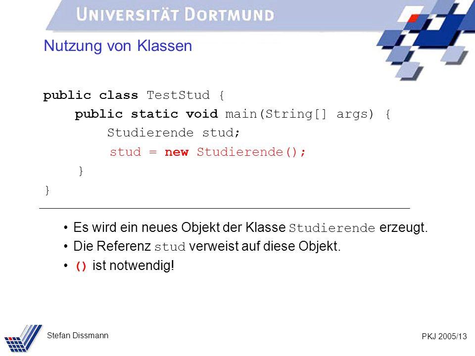 PKJ 2005/13 Stefan Dissmann Nutzung von Klassen public class TestStud { public static void main(String[] args) { Studierende stud; stud = new Studierende(); } Es wird ein neues Objekt der Klasse Studierende erzeugt.