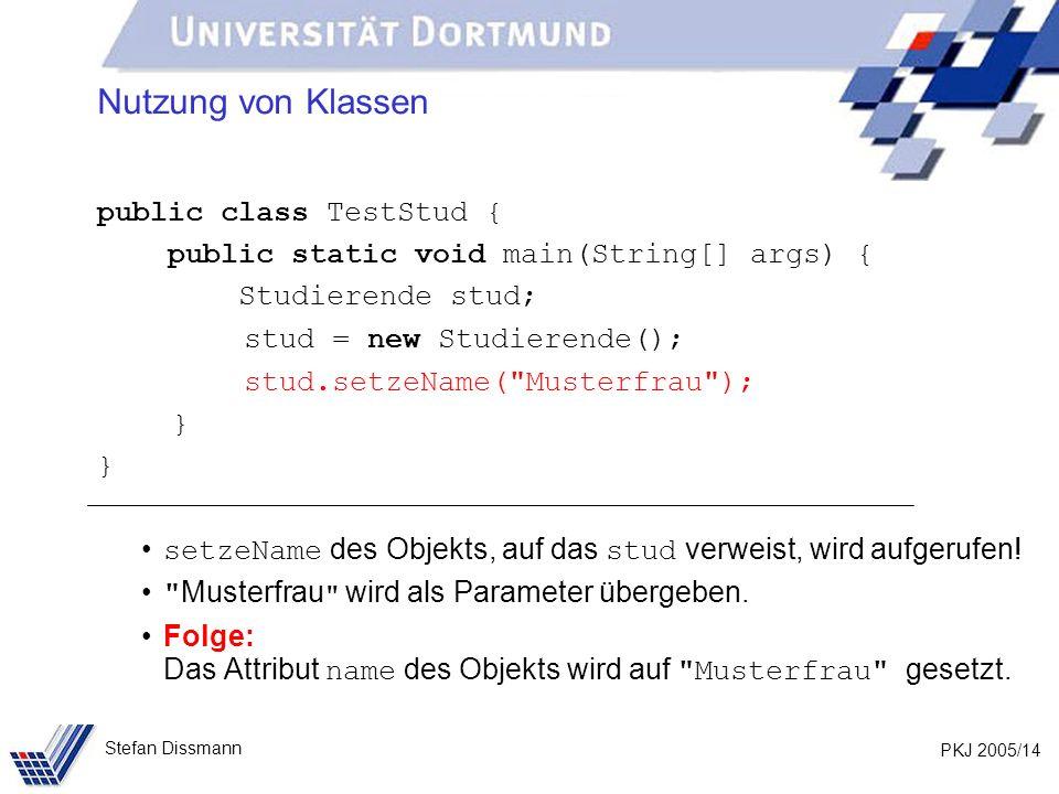 PKJ 2005/14 Stefan Dissmann Nutzung von Klassen public class TestStud { public static void main(String[] args) { Studierende stud; stud = new Studierende(); stud.setzeName( Musterfrau ); } setzeName des Objekts, auf das stud verweist, wird aufgerufen.
