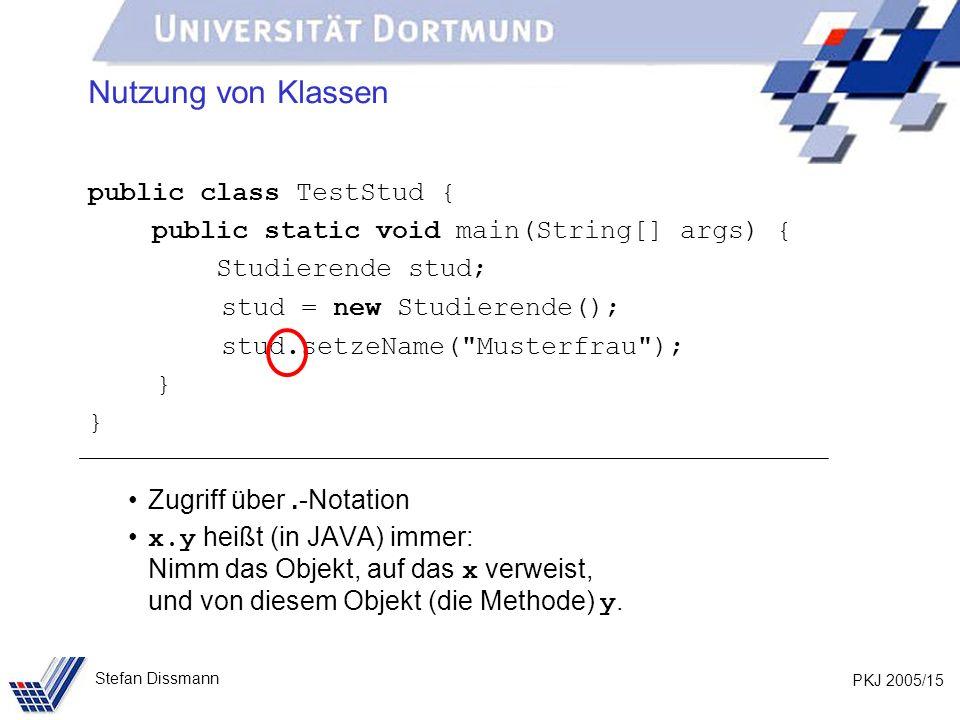 PKJ 2005/15 Stefan Dissmann Nutzung von Klassen public class TestStud { public static void main(String[] args) { Studierende stud; stud = new Studierende(); stud.setzeName( Musterfrau ); } Zugriff über.-Notation x.y heißt (in JAVA) immer: Nimm das Objekt, auf das x verweist, und von diesem Objekt (die Methode) y.