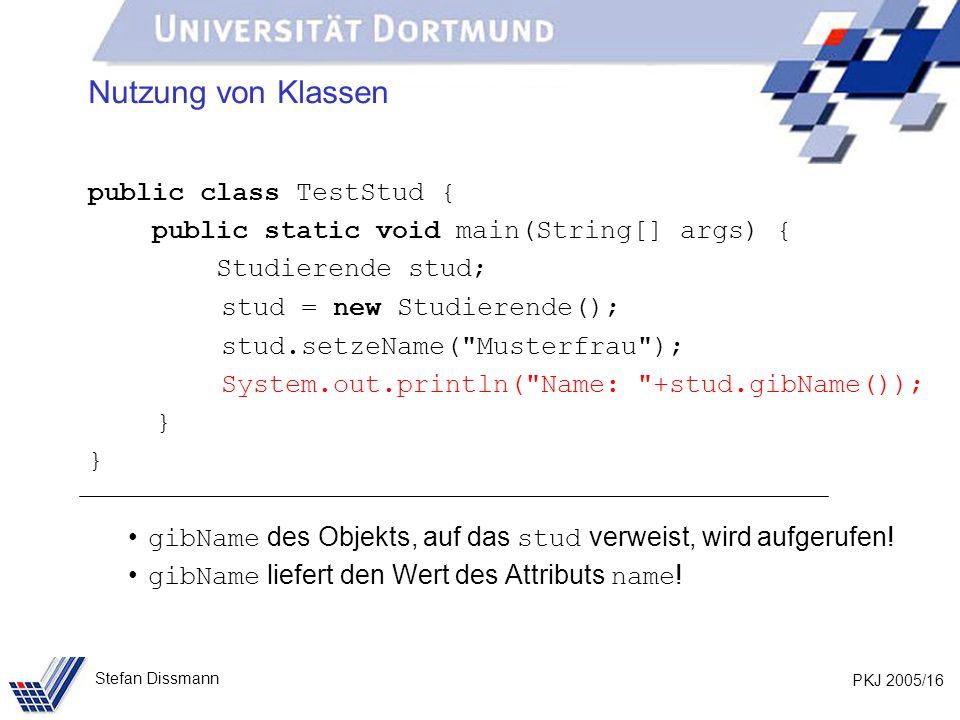 PKJ 2005/16 Stefan Dissmann Nutzung von Klassen public class TestStud { public static void main(String[] args) { Studierende stud; stud = new Studierende(); stud.setzeName( Musterfrau ); System.out.println( Name: +stud.gibName()); } gibName des Objekts, auf das stud verweist, wird aufgerufen.