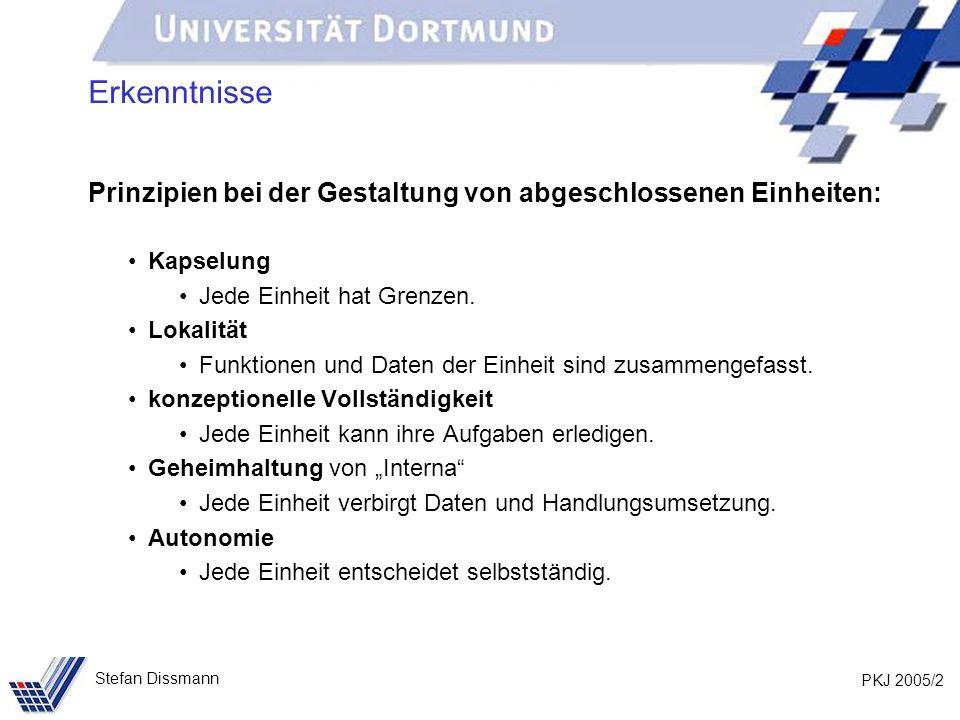 PKJ 2005/2 Stefan Dissmann Erkenntnisse Prinzipien bei der Gestaltung von abgeschlossenen Einheiten: Kapselung Jede Einheit hat Grenzen.