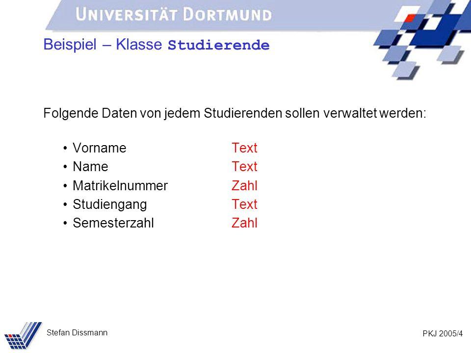 PKJ 2005/4 Stefan Dissmann Beispiel – Klasse Studierende Folgende Daten von jedem Studierenden sollen verwaltet werden: VornameText NameText MatrikelnummerZahl StudiengangText SemesterzahlZahl