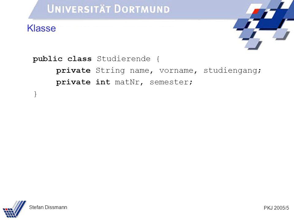 PKJ 2005/5 Stefan Dissmann Klasse public class Studierende { private String name, vorname, studiengang; private int matNr, semester; }