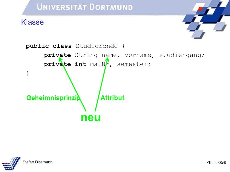 PKJ 2005/6 Stefan Dissmann Klasse public class Studierende { private String name, vorname, studiengang; private int matNr, semester; } neu GeheimnisprinzipAttribut