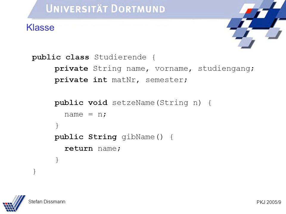 PKJ 2005/9 Stefan Dissmann Klasse public class Studierende { private String name, vorname, studiengang; private int matNr, semester; public void setzeName(String n) { name = n; } public String gibName() { return name; }
