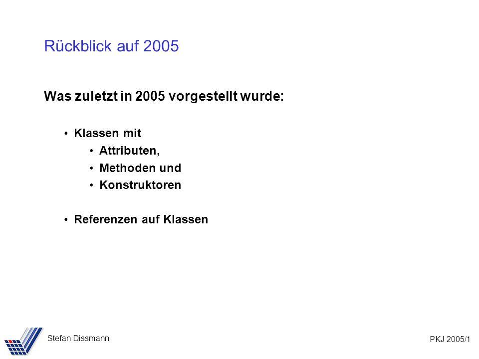 PKJ 2005/1 Stefan Dissmann Rückblick auf 2005 Was zuletzt in 2005 vorgestellt wurde: Klassen mit Attributen, Methoden und Konstruktoren Referenzen auf Klassen