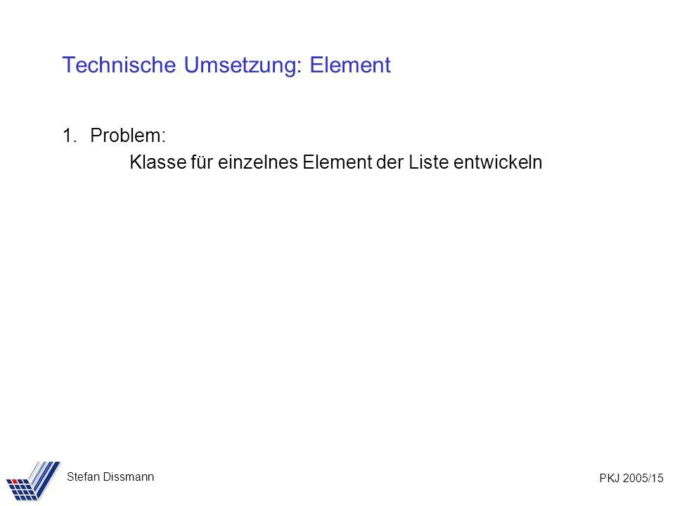 PKJ 2005/15 Stefan Dissmann Technische Umsetzung: Element 1.Problem: Klasse für einzelnes Element der Liste entwickeln