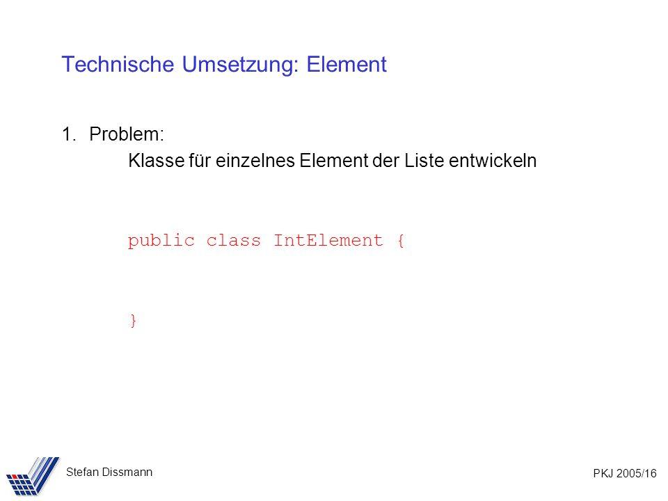 PKJ 2005/16 Stefan Dissmann Technische Umsetzung: Element 1.Problem: Klasse für einzelnes Element der Liste entwickeln public class IntElement { }