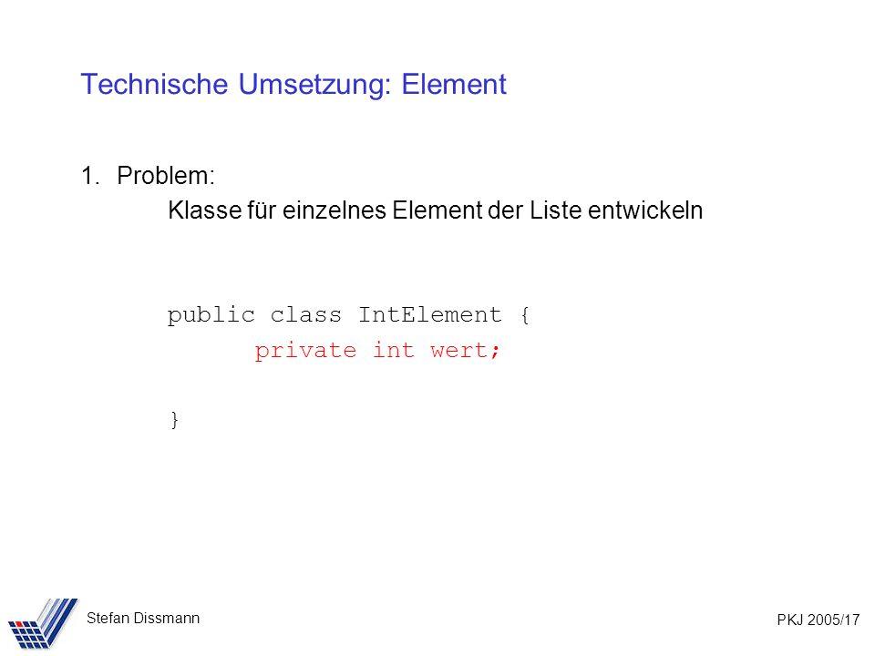 PKJ 2005/17 Stefan Dissmann Technische Umsetzung: Element 1.Problem: Klasse für einzelnes Element der Liste entwickeln public class IntElement { private int wert; }
