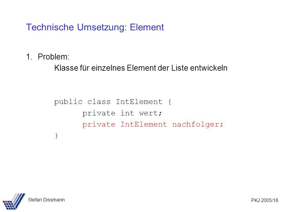 PKJ 2005/18 Stefan Dissmann Technische Umsetzung: Element 1.Problem: Klasse für einzelnes Element der Liste entwickeln public class IntElement { private int wert; private IntElement nachfolger; }
